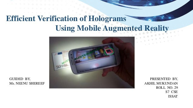 Efficient Verification of Holograms Using Mobile Augmented Reality PRESENTED BY, AKHIL MUKUNDAN ROLL NO. 29 S7 CSE ISSAT G...