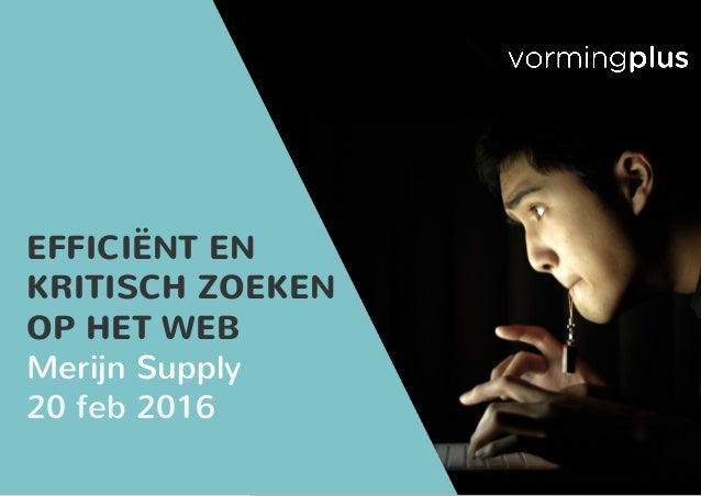 EFFICIËNT EN KRITISCH ZOEKEN OP HET WEB Merijn Supply 20 feb 2016