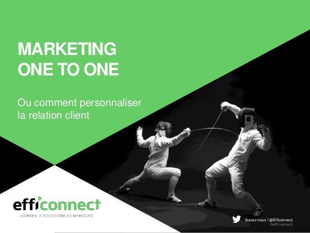 Suivez-nous ! @Efficonnect ©effi'connect MARKETING ONE TO ONE Ou comment personnaliser la relation client