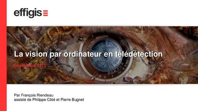1  La vision par ordinateur en télédétection  Géomatique 2013  Par François Riendeau  assisté de Philippe Côté et Pierre B...