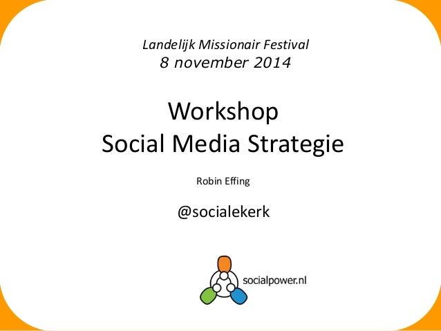 Landelijk Missionair Festival  8 november 2014  Workshop  Social Media Strategie  Robin Effing  @socialekerk