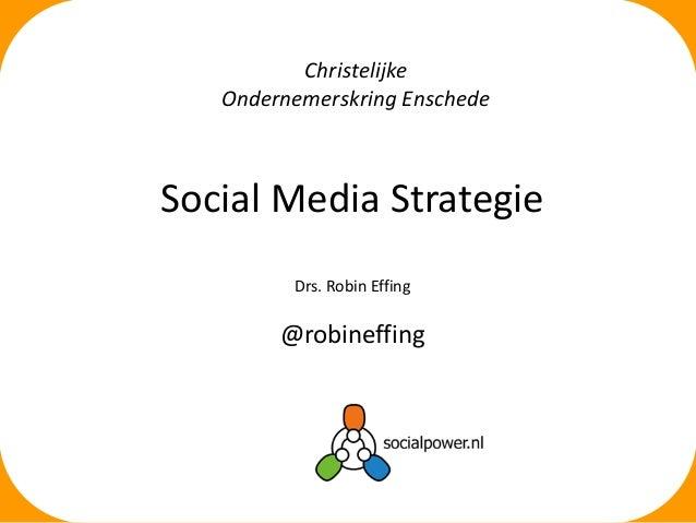 Social Media Strategie Drs. Robin Effing @robineffing Christelijke Ondernemerskring Enschede