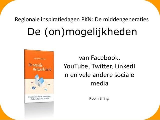 Regionale inspiratiedagen PKN: De middengeneraties  De (on)mogelijkheden van Facebook, YouTube, Twitter, LinkedI n en vele...