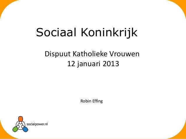 Sociaal Koninkrijk Dispuut Katholieke Vrouwen       12 januari 2013          Robin Effing