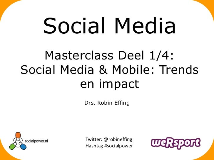 Social Media    Masterclass Deel 1/4:Social Media & Mobile: Trends         en impact          Drs. Robin Effing          T...