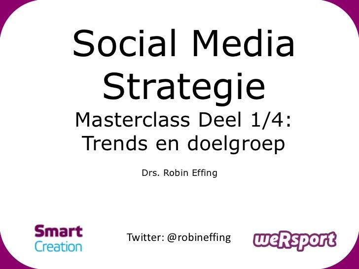 Social Media StrategieMasterclass Deel 1/4:Trends en doelgroep        Drs. Robin Effing     Twitter: @robineffing