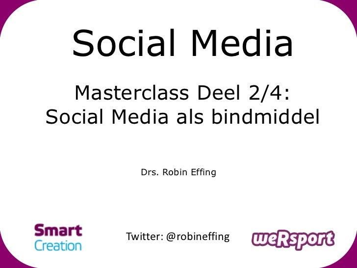 Social Media  Masterclass Deel 2/4:Social Media als bindmiddel          Drs. Robin Effing       Twitter: @robineffing