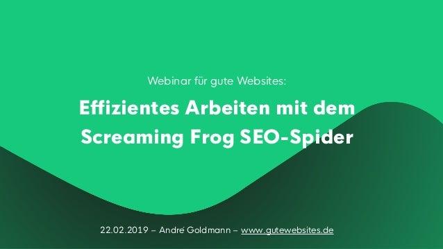 22.02.2019 – André Goldmann – www.gutewebsites.de Webinar für gute Websites: Effizientes Arbeiten mit dem Screaming Frog S...