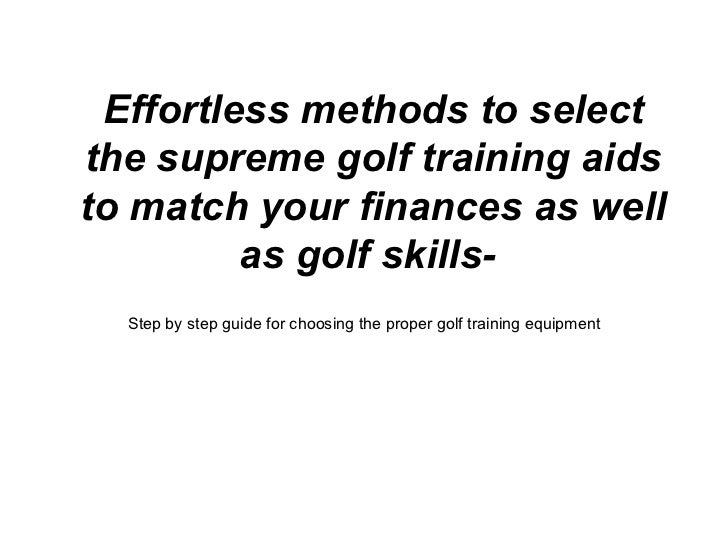 Effortless methods to selectthe supreme golf training aidsto match your finances as well         as golf skills-  Step by ...