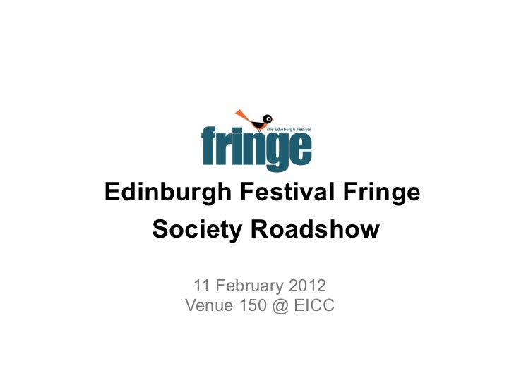Edinburgh Festival Fringe   Society Roadshow       11 February 2012      Venue 150 @ EICC