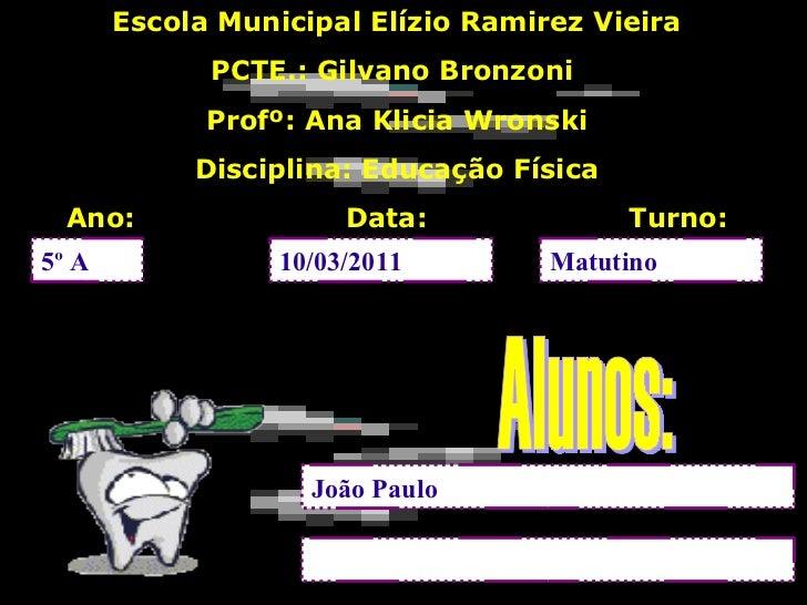5º A 10/03/2011 Matutino João Paulo <ul>Escola Municipal Elízio Ramirez Vieira PCTE.: Gilvano Bronzoni  Profº: Ana Klicia ...
