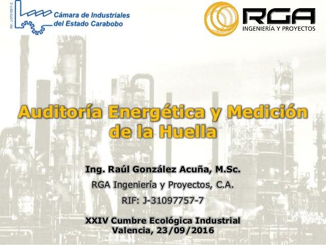 Auditoría Energética y Medición de la Huella Ing. Raúl González Acuña, M.Sc. RGA Ingeniería y Proyectos, C.A. RIF: J-31097...