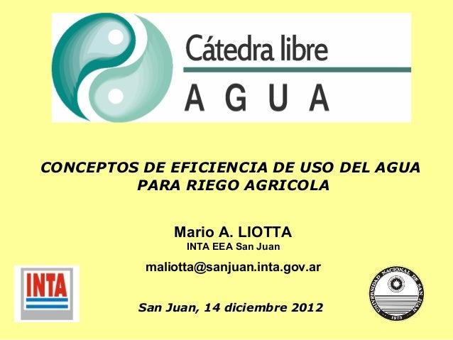 Mario A. LIOTTA INTA EEA San Juan maliotta@sanjuan.inta.gov.ar CONCEPTOS DE EFICIENCIA DE USO DEL AGUA PARA RIEGO AGRICOLA...