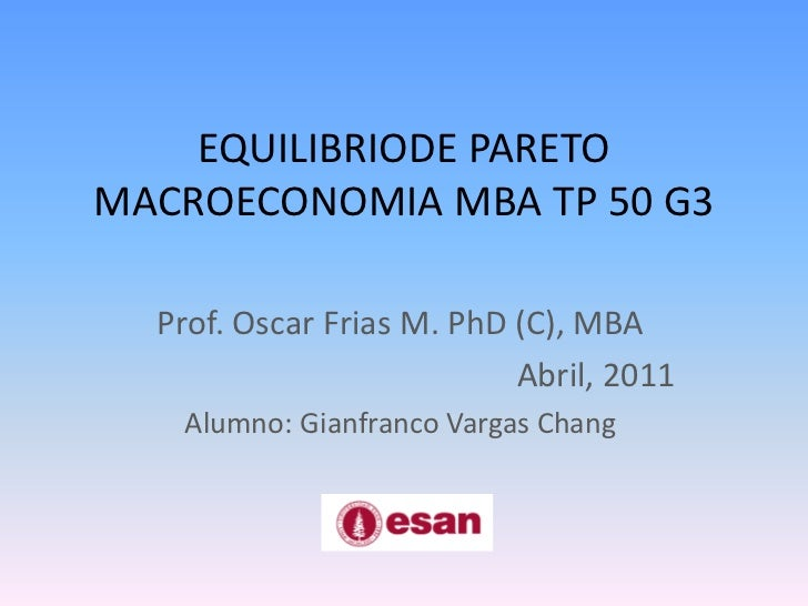 EQUILIBRIODE PARETOMACROECONOMIA MBA TP 50 G3<br />Prof. Oscar Frias M. PhD (C), MBA<br />Abril, 2011<br />Alumno: Gianfra...