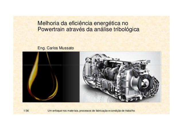 Melhoria da eficiência energética no  Powertrain através da análise tribológica  Eng. Carlos Mussato  1/36 Um enfoque nos ...