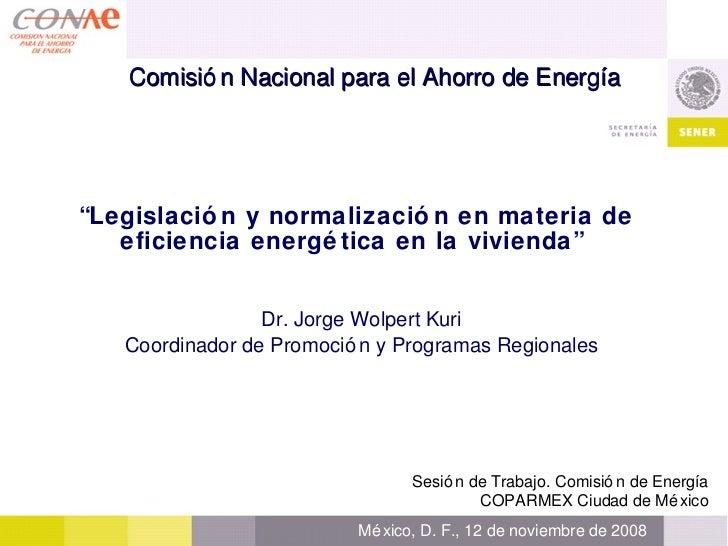 """"""" Legislación y normalización en materia de eficiencia energética en la vivienda""""   Dr. Jorge Wolpert Kuri Coordinador de ..."""