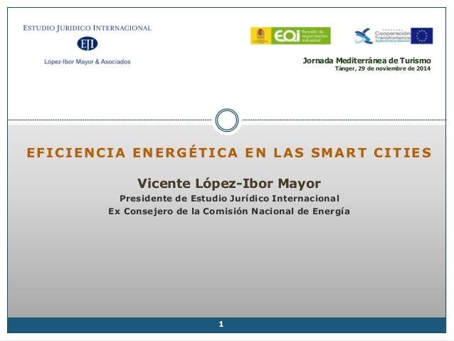 Jornada Mediterránea de Turismo Tánger, 29 de noviembre de 2014 EFICIENCIA ENERGÉTICA EN LAS SMART CITIES Vicente López-Ib...