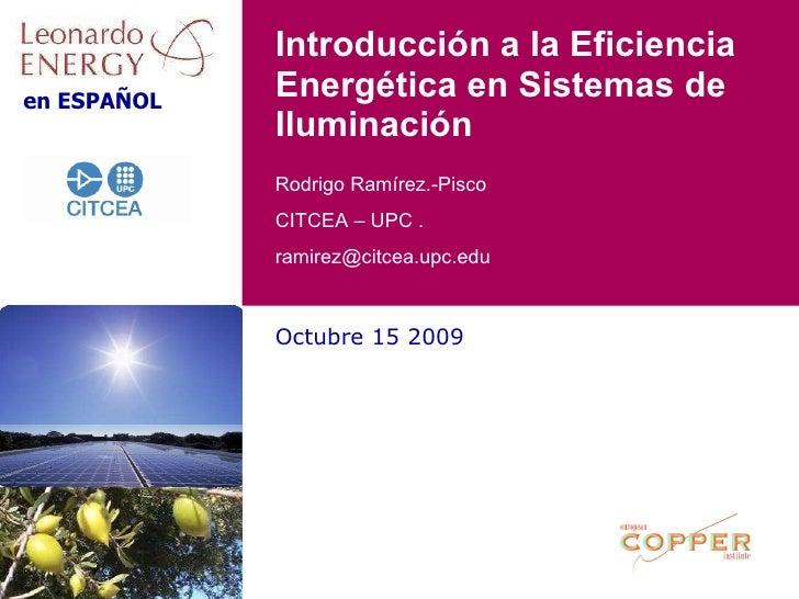Octubre 15 2009 Introducción a la Eficiencia Energética en Sistemas de Iluminación Rodrigo Ramírez.-Pisco CITCEA – UPC .  ...