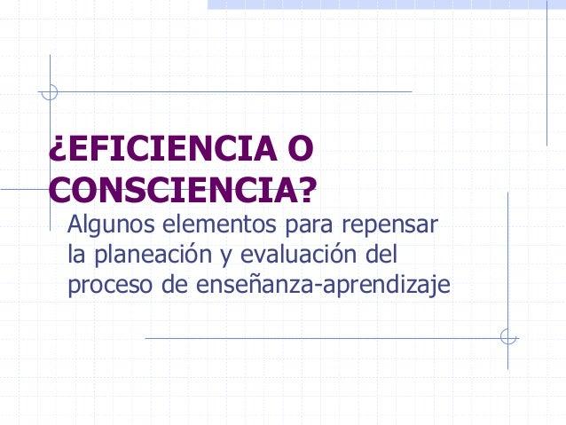¿EFICIENCIA O CONSCIENCIA? Algunos elementos para repensar la planeación y evaluación del proceso de enseñanza-aprendizaje