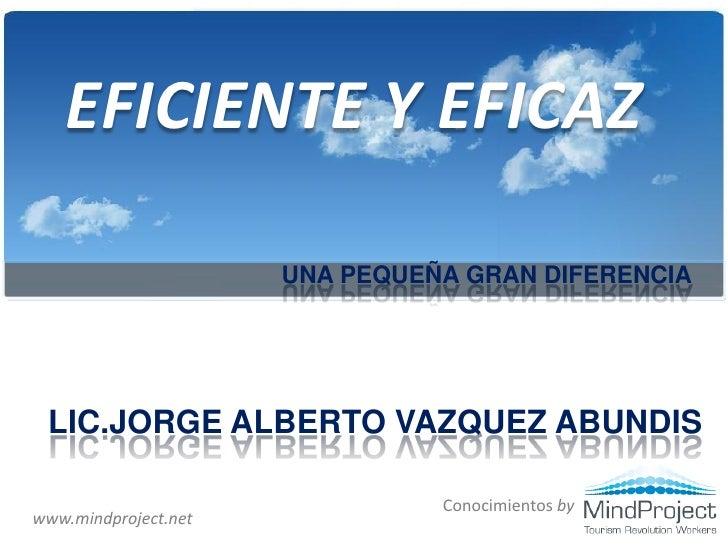 EFICIENTE Y EFICAZ                        UNA PEQUEÑA GRAN DIFERENCIA      LIC.JORGE ALBERTO VAZQUEZ ABUNDIS              ...