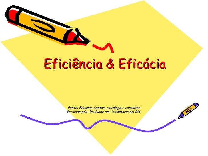 Eficiência & Eficácia Fonte: Eduardo Santos, psicólogo e consultor formado pós-Graduado em Consultoria em RH.