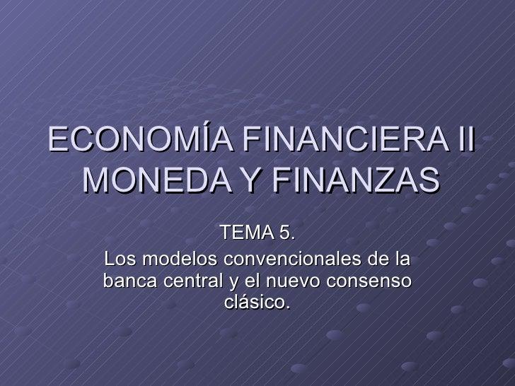 ECONOMÍA FINANCIERA II MONEDA Y FINANZAS TEMA 5. Los modelos convencionales de la banca central y el nuevo consenso clásico.