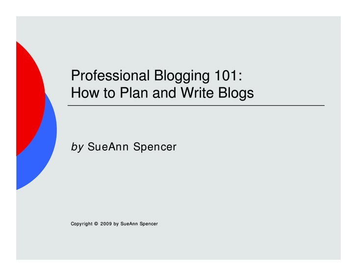 Professional Blogging 101: How to Plan and Write Blogs   by SueAnn Spencer     Copyright © 2009 by SueAnn Spencer