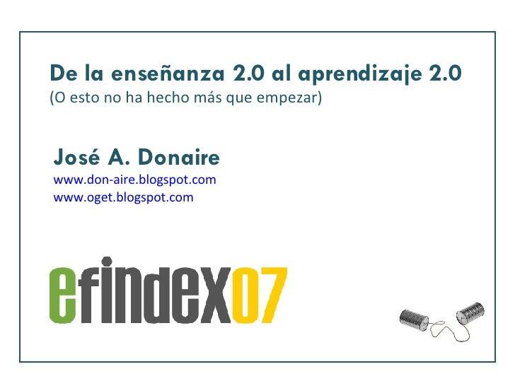 De la enseñanza 2.0 al aprendizaje 2.0 (O esto no ha hecho más que empezar) José A. Donaire www.don-aire.blogspot.com www....
