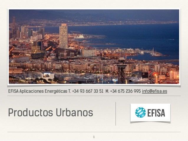 EFISA Aplicaciones Energéticas T. +34 93 667 33 51 M. +34 675 236 995 info@efisa.es Productos Urbanos 1