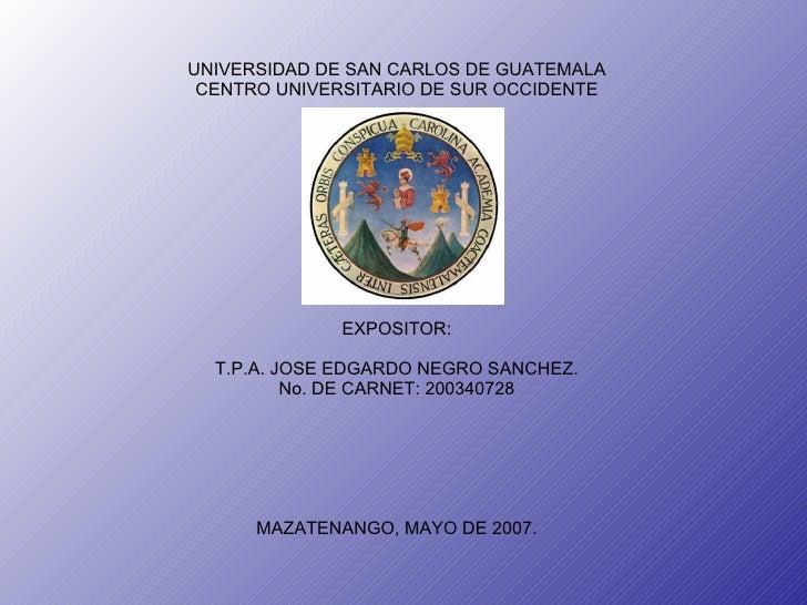 UNIVERSIDAD DE SAN CARLOS DE GUATEMALA CENTRO UNIVERSITARIO DE SUR OCCIDENTE EXPOSITOR: T.P.A. JOSE EDGARDO NEGRO SANCHEZ....
