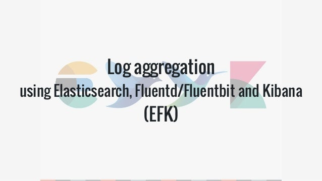 Log aggregation: using Elasticsearch, Fluentd/Fluentbit and