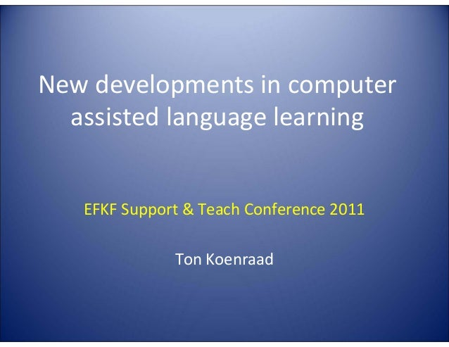 New developments in computer assisted language learning  EFKF Support & Teach Conference 2011 Ton Koenraad