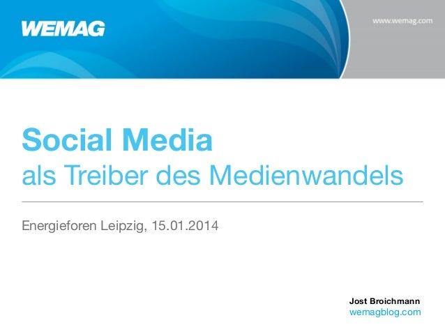 Social Media als Treiber des Medienwandels Energieforen Leipzig, 15.01.2014  Jost Broichmann  wemagblog.com