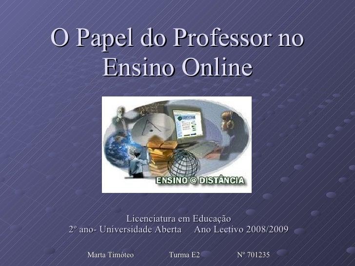 O Papel do Professor no Ensino Online Licenciatura em Educação 2º ano- Universidade Aberta  Ano Lectivo 2008/2009 Marta Ti...