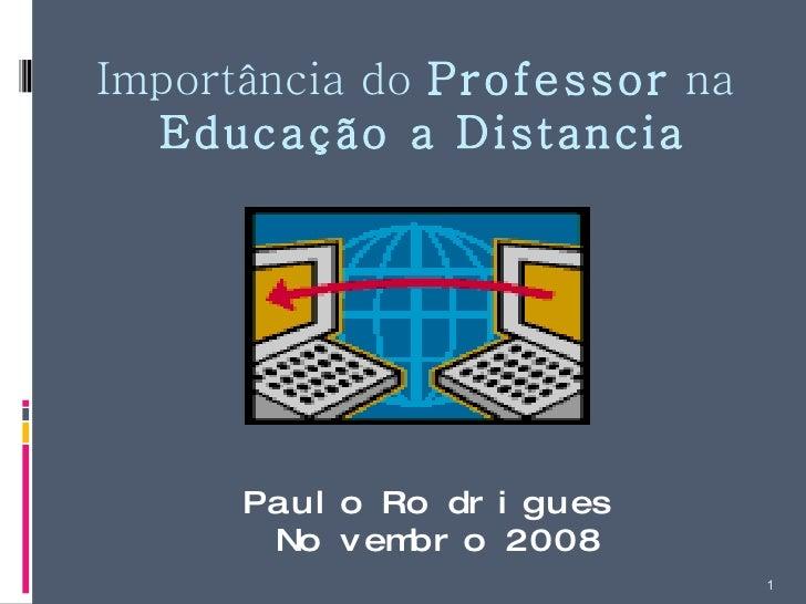 Importância do  Professor  na  Educação a Distancia Paulo Rodrigues Novembro 2008