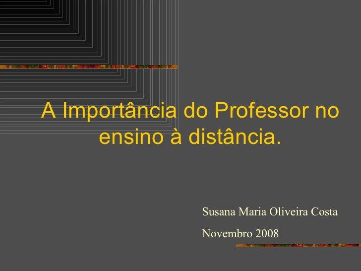 A Importância do Professor no ensino à distância. Susana Maria Oliveira Costa Novembro 2008