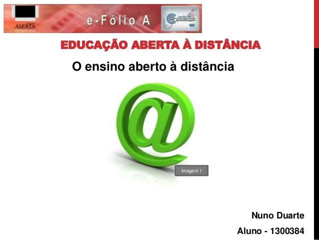 EDUCAÇÃO ABERTA À DISTÂNCIA  Nuno Duarte  Aluno - 1300384  O ensino aberto à distância  Imagem 1