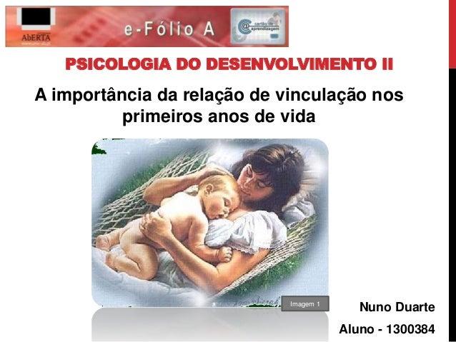 PSICOLOGIA DO DESENVOLVIMENTO II  A importância da relação de vinculação nos  Nuno Duarte  Aluno - 1300384  primeiros anos...
