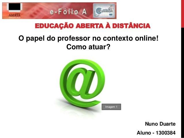 EDUCAÇÃO ABERTA À DISTÂNCIA Nuno Duarte Aluno - 1300384 O papel do professor no contexto online! Como atuar? Imagem 1