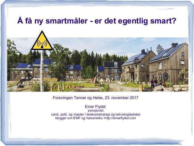 Å få ny smartmåler - er det egentlig smart? Foreningen Tenner og Helse, 23. november 2017 Einar Flydal pensjonist cand. po...