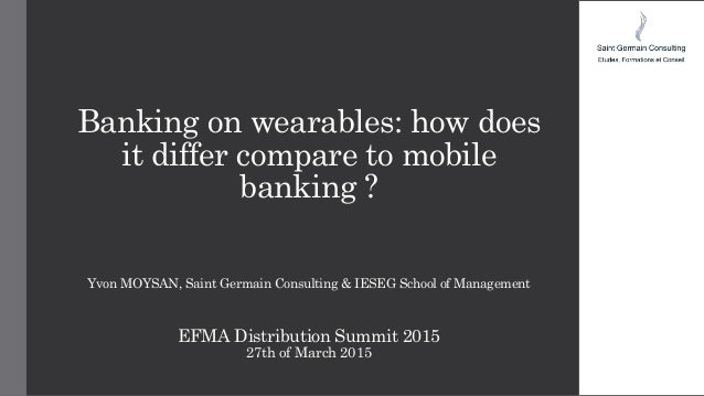 Banking on wearables: how does it differ compare to mobile banking ? Yvon MOYSAN, Saint Germain Consulting & IESEG School ...