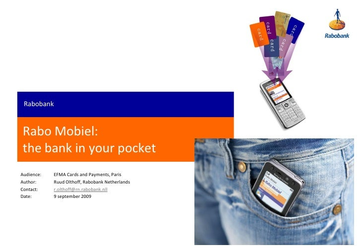 Rabobank   Rabo Mobiel: the bank in your pocket Audience:   EFMA Cards and Payments, Paris Author:     Ruud Olthoff, Rabob...
