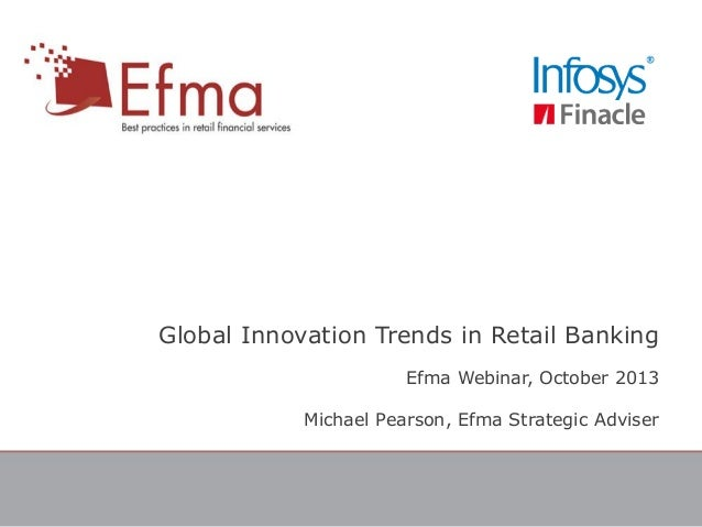 Global Innovation Trends in Retail Banking Efma Webinar, October 2013 Michael Pearson, Efma Strategic Adviser