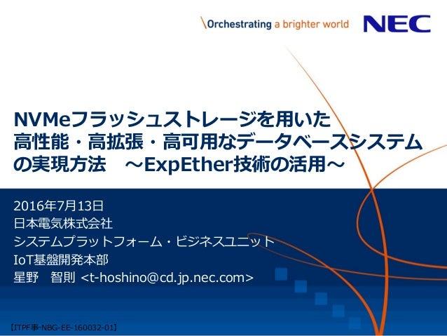 NVMeフラッシュストレージを用いた 高性能・高拡張・高可用なデータベースシステム の実現方法 ~ExpEther技術の活用~ 2016年7月13日 日本電気株式会社 システムプラットフォーム・ビジネスユニット IoT基盤開発本部 星野 智則 ...