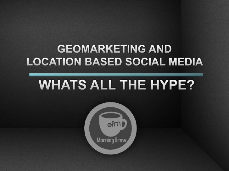 GEOMARKETING AND <br />LOCATION BASED SOCIAL MEDIA <br />WHATS ALL THE HYPE?<br />