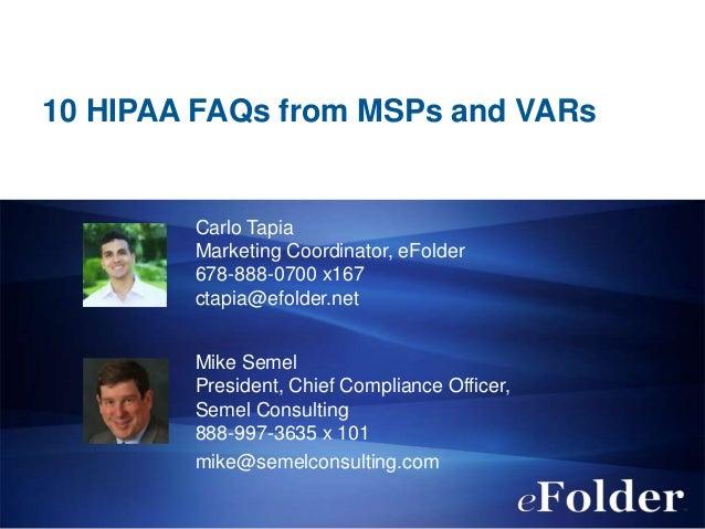 10 HIPAA FAQs from MSPs and VARs  Carlo Tapia Marketing Coordinator, eFolder 678-888-0700 x167 ctapia@efolder.net Mike Sem...