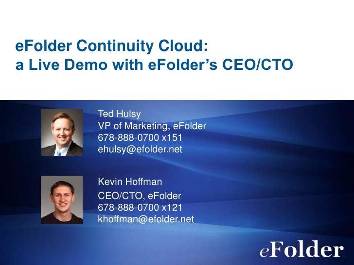 eFolder Continuity Cloud:a Live Demo with eFolder's CEO/CTO          Ted Hulsy          VP of Marketing, eFolder          ...