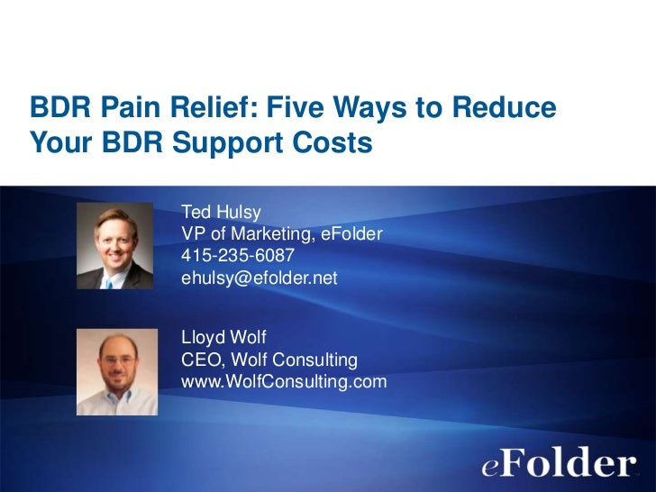 BDR Pain Relief: Five Ways to ReduceYour BDR Support Costs          Ted Hulsy          VP of Marketing, eFolder          4...