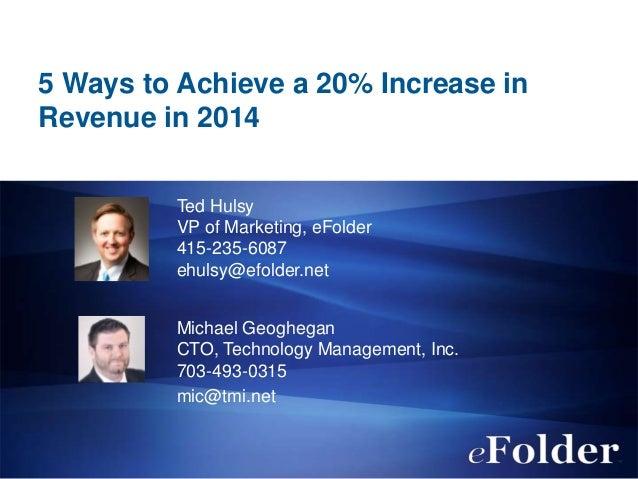 5 Ways to Achieve a 20% Increase in Revenue in 2014 Ted Hulsy VP of Marketing, eFolder 415-235-6087 ehulsy@efolder.net Mic...