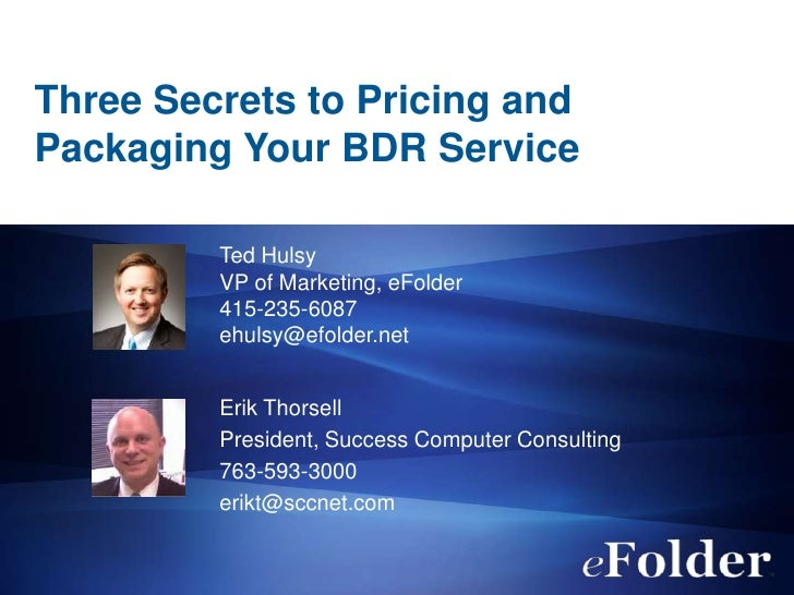Three Secrets to Pricing andPackaging Your BDR Service         Ted Hulsy         VP of Marketing, eFolder         415-235-...